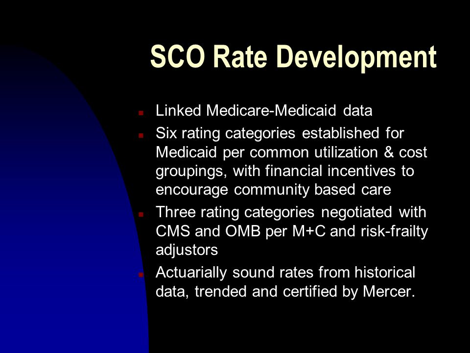 SCO Rate Development n Linked Medicare-Medicaid data n Six rating categories established for Medicaid per common utilization & cost groupings, with financial incentives to encourage community based care n Three rating categories negotiated with CMS and OMB per M+C and risk-frailty adjustors n Actuarially sound rates from historical data, trended and certified by Mercer.