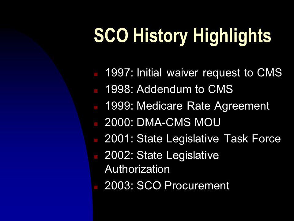 SCO History Highlights n 1997: Initial waiver request to CMS n 1998: Addendum to CMS n 1999: Medicare Rate Agreement n 2000: DMA-CMS MOU n 2001: State Legislative Task Force n 2002: State Legislative Authorization n 2003: SCO Procurement