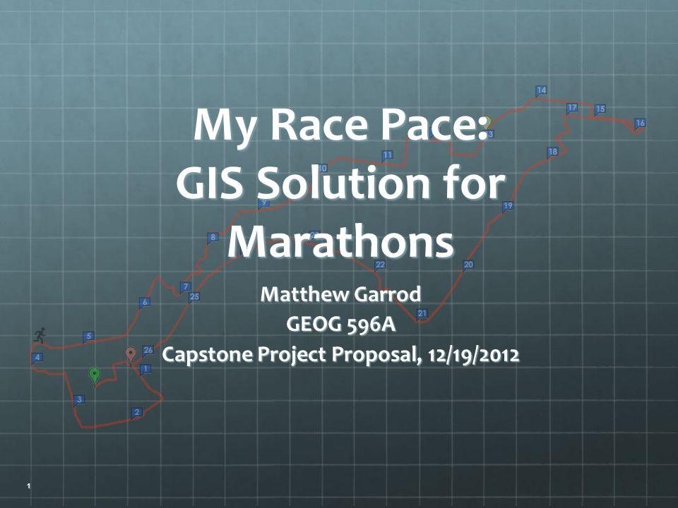 Matthew Garrod GEOG 596A Capstone Project Proposal, 12/19/2012 My Race Pace: GIS Solution for Marathons 1