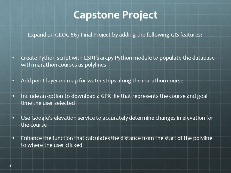 Capstone Project Expand on GEOG 863 Final Project by adding the following GIS features: Create Python script with ESRI's arcpy Python module to popula