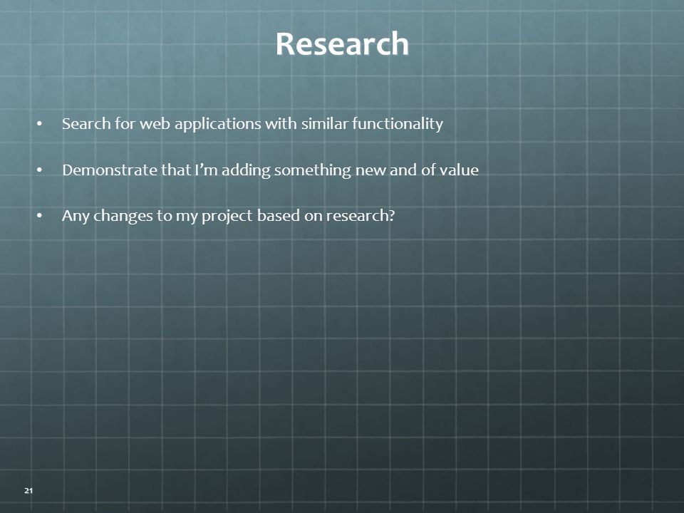 Research Search for web applications with similar functionality Demonstrate that I'm adding something new and of value Any changes to my project based on research.