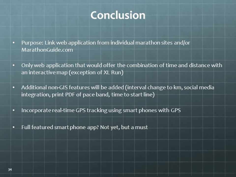 Conclusion Purpose: Link web application from individual marathon sites and/or MarathonGuide.com Additional non-GIS features will be added (interval change to km, social media integration, print PDF of pace band, time to start line) Only web application that would offer the combination of time and distance with an interactive map (exception of XL Run) Incorporate real-time GPS tracking using smart phones with GPS Full featured smart phone app.
