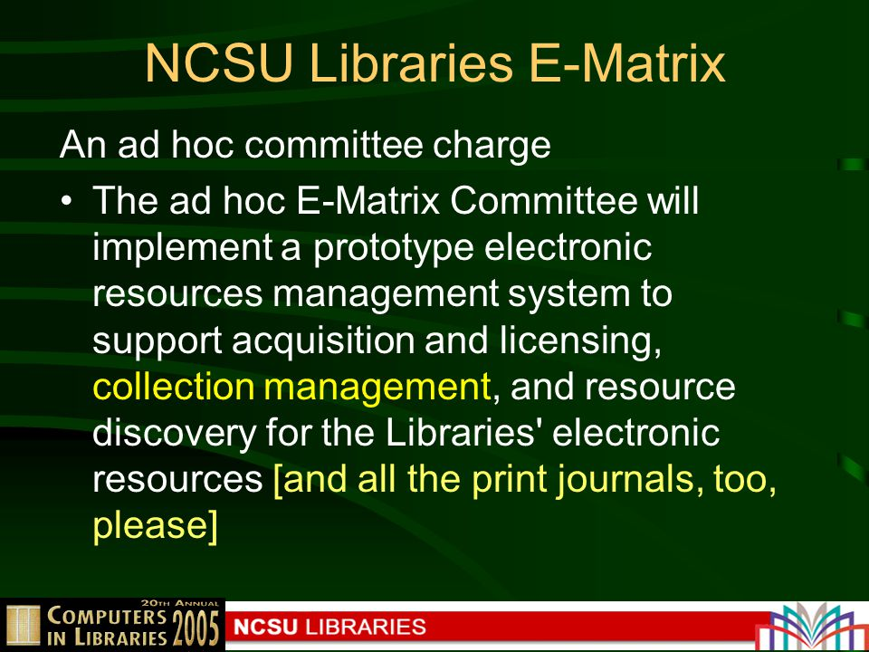 NCSU Libraries E-Matrix An ad hoc committee charge The ad hoc E-Matrix Committee will implement a prototype electronic resources management system to support acquisition and licensing, collection management, and resource discovery for the Libraries electronic resources [and all the print journals, too, please]