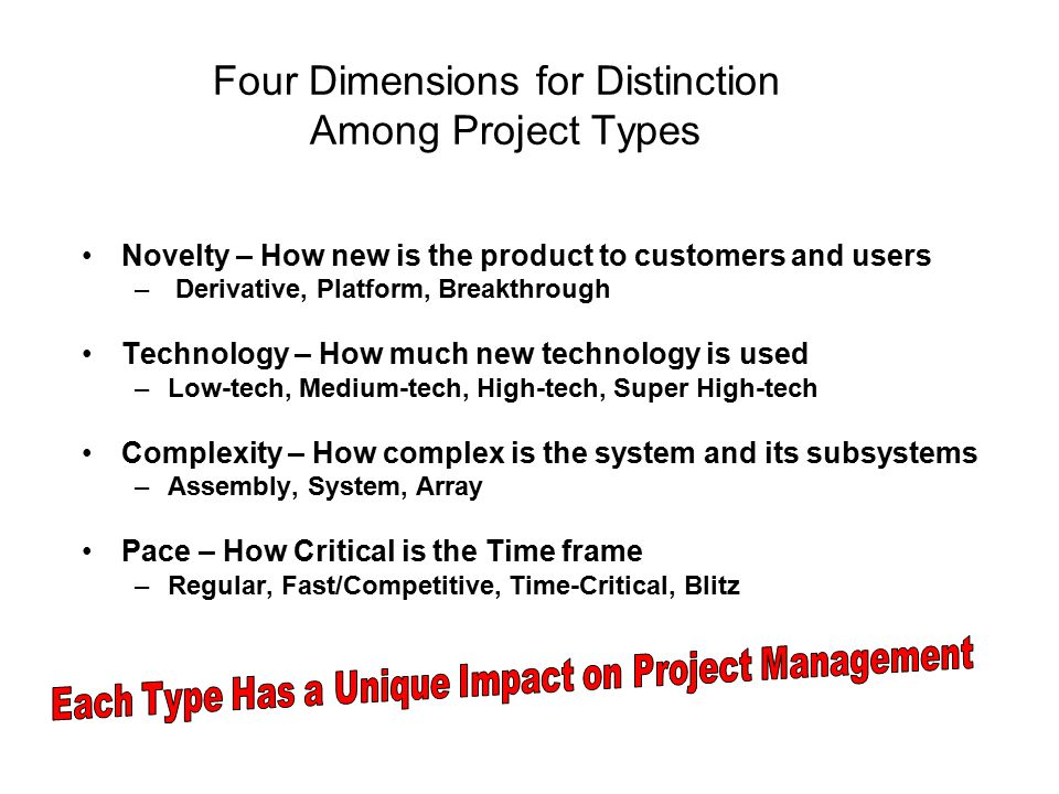 Four Dimensions for Distinction Among Project Types Novelty – How new is the product to customers and users – Derivative, Platform, Breakthrough Techn