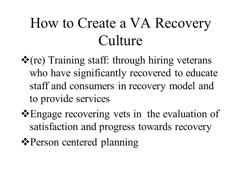 How to Create a VA Recovery Culture  (re) Training staff: through hiring veterans who have significantly recovered to educate staff and consumers in recovery model and to provide services  Engage recovering vets in the evaluation of satisfaction and progress towards recovery  Person centered planning