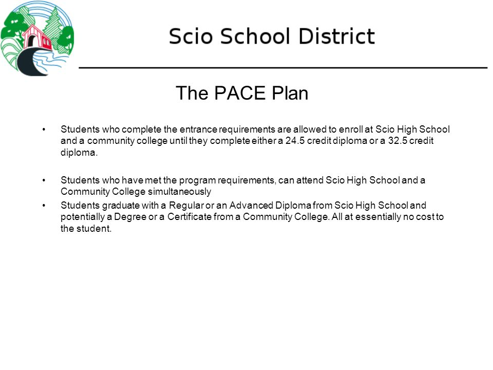 The PACE Plan Students who complete the entrance requirements are allowed to enroll at Scio High School and a community college until they complete either a 24.5 credit diploma or a 32.5 credit diploma.