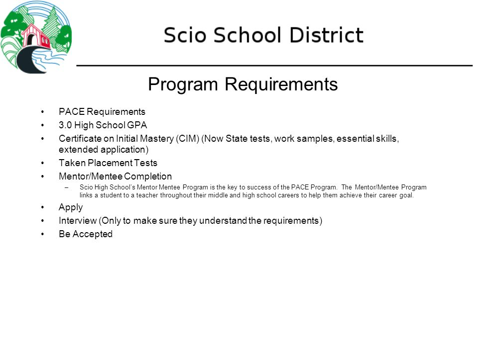 Program Requirements PACE Requirements 3.0 High School GPA Certificate on Initial Mastery (CIM) (Now State tests, work samples, essential skills, extended application) Taken Placement Tests Mentor/Mentee Completion –Scio High School's Mentor Mentee Program is the key to success of the PACE Program.