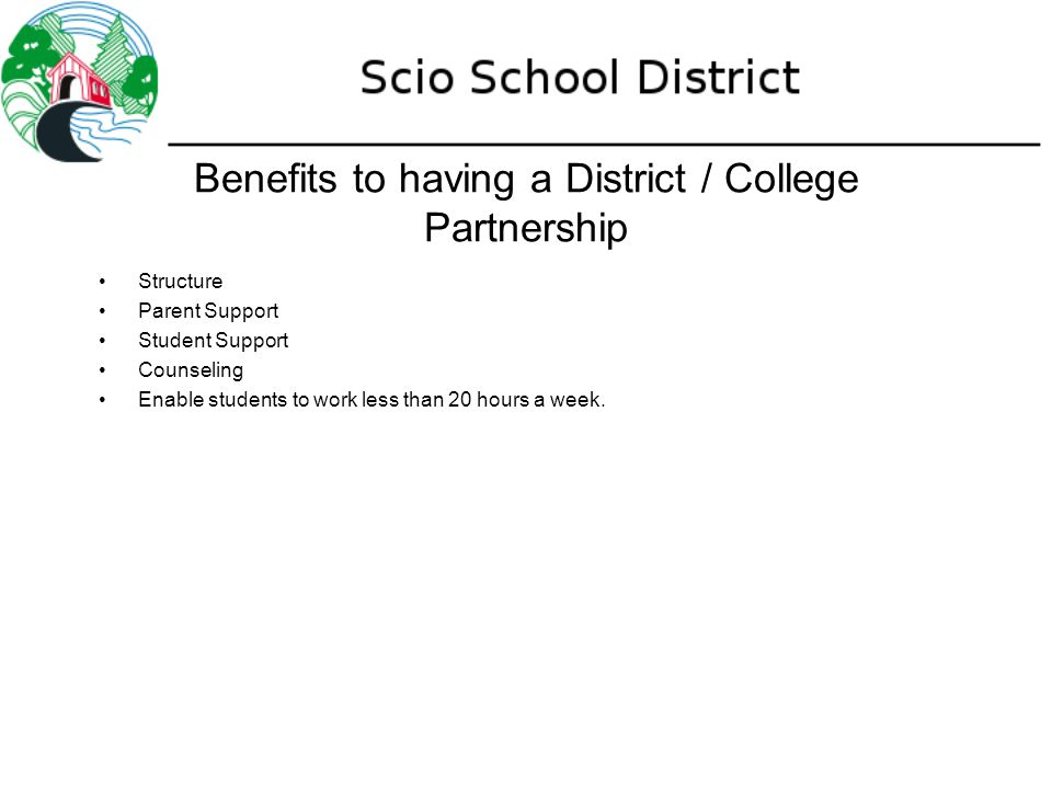 Benefits to having a District / College Partnership Structure Parent Support Student Support Counseling Enable students to work less than 20 hours a week.