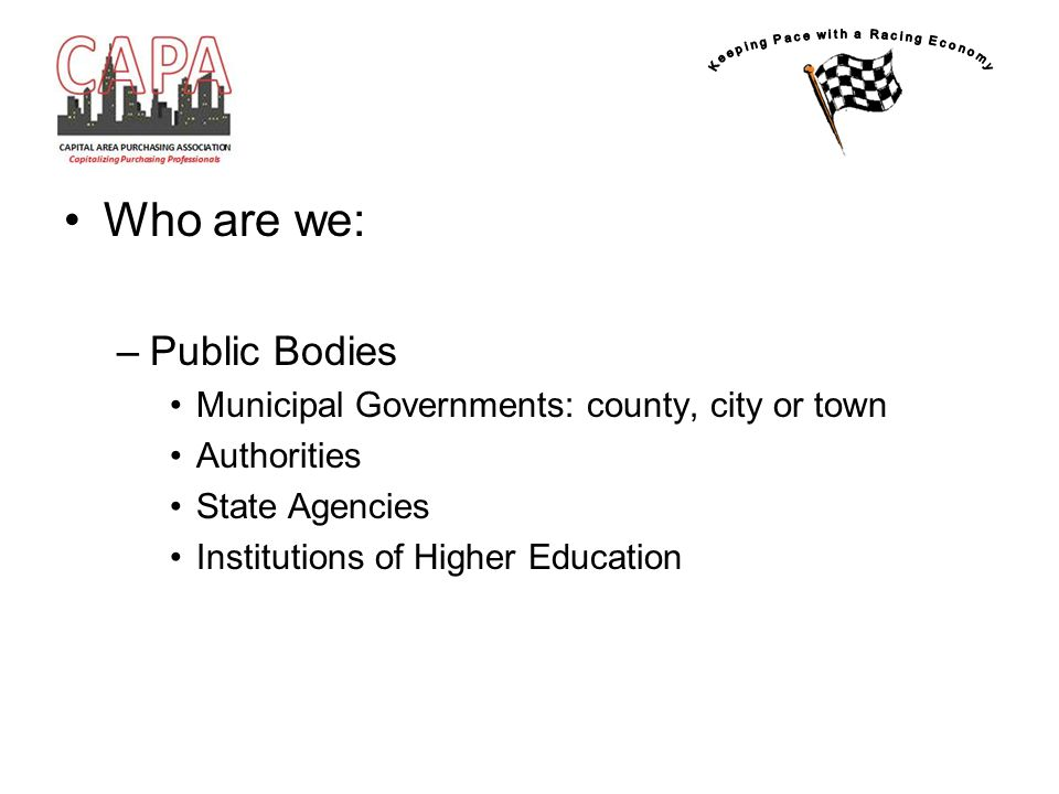 Who are we: –Public Bodies Municipal Governments: county, city or town Authorities State Agencies Institutions of Higher Education