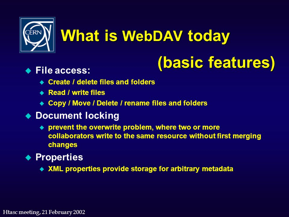 Htasc meeting, 21 February 2002 What is WebDAV today u File access: u Create / delete files and folders u Read / write files u Copy / Move / Delete /