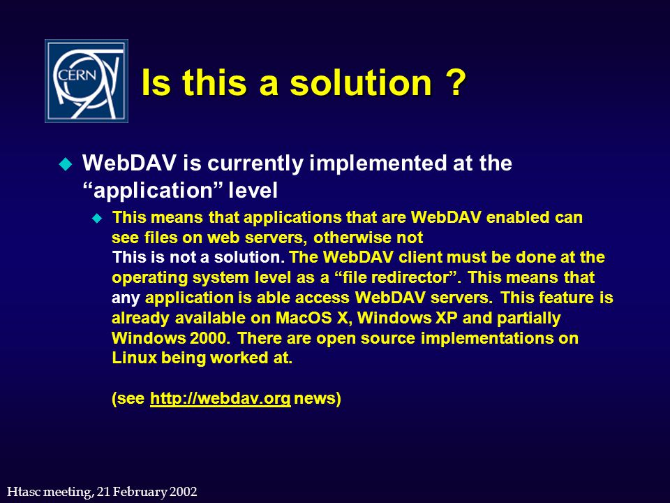"""Htasc meeting, 21 February 2002 Is this a solution ? u WebDAV is currently implemented at the """"application"""" level u This means that applications that"""