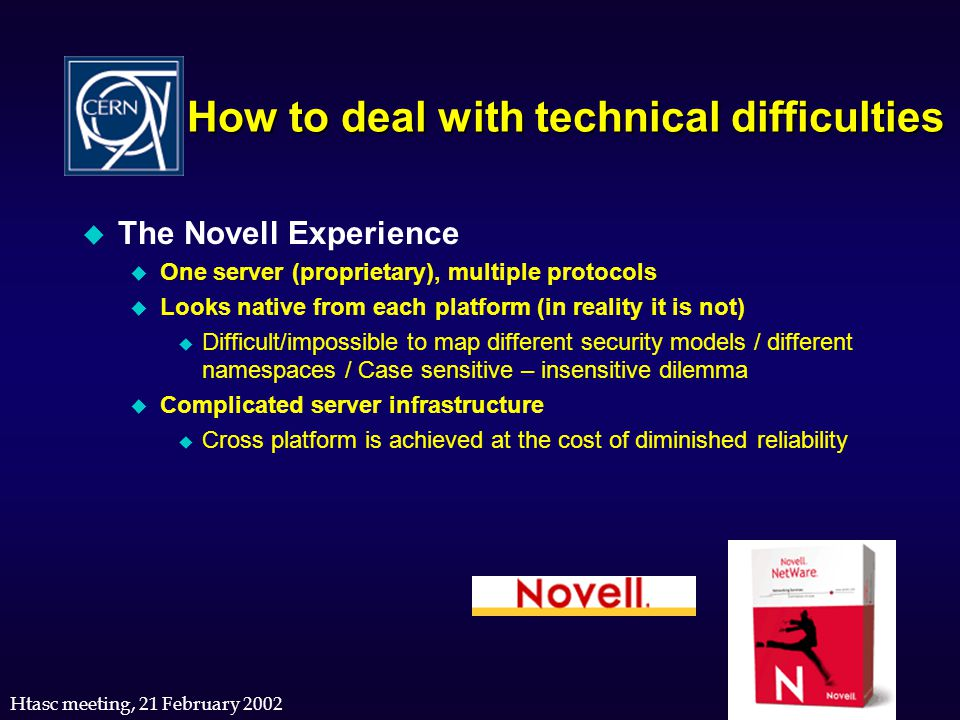 Htasc meeting, 21 February 2002 How to deal with technical difficulties u The Novell Experience u One server (proprietary), multiple protocols u Looks