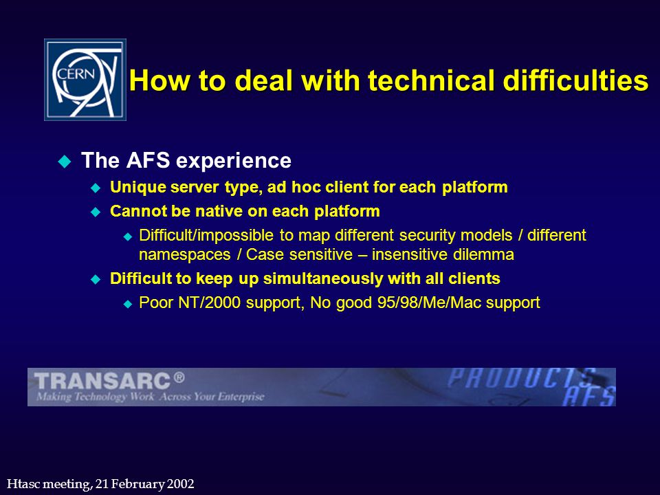 Htasc meeting, 21 February 2002 u The AFS experience u Unique server type, ad hoc client for each platform u Cannot be native on each platform u Diffi