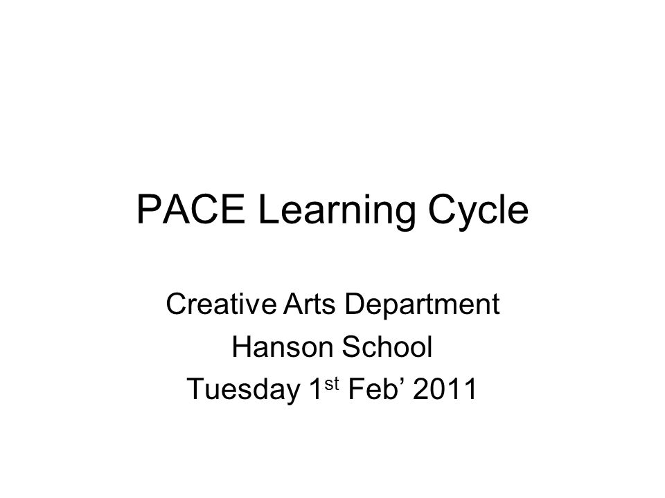 PACE Learning Cycle Creative Arts Department Hanson School Tuesday 1 st Feb' 2011