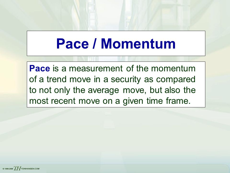 Pace / Momentum Pace is a measurement of the momentum of a trend move in a security as compared to not only the average move, but also the most recent