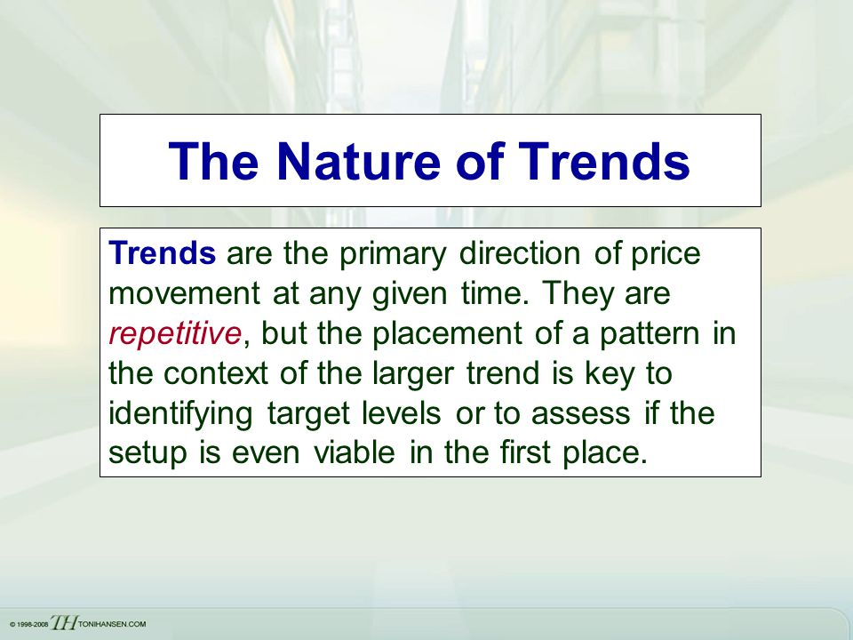 The Nature of Trends Trends are the primary direction of price movement at any given time. They are repetitive, but the placement of a pattern in the