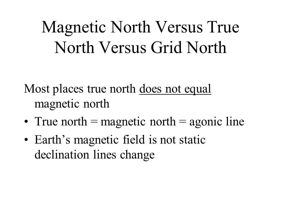 Magnetic North Versus True North Versus Grid North Most places true north does not equal magnetic north True north = magnetic north = agonic line Eart