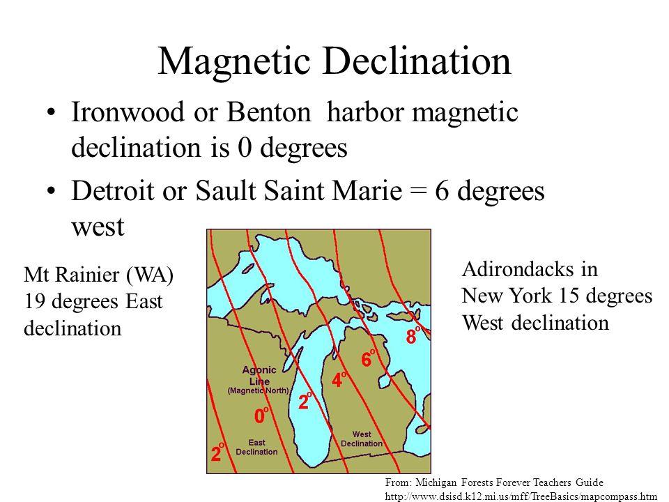 Magnetic Declination Ironwood or Benton harbor magnetic declination is 0 degrees Detroit or Sault Saint Marie = 6 degrees west Mt Rainier (WA) 19 degr