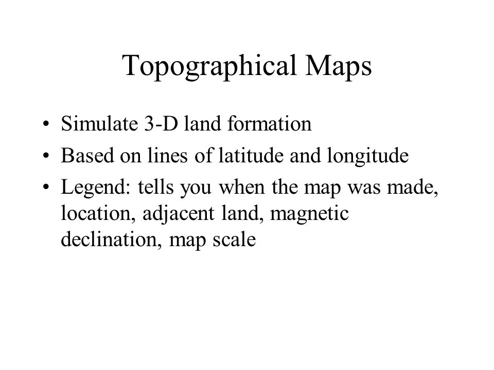 Topographical Maps Simulate 3-D land formation Based on lines of latitude and longitude Legend: tells you when the map was made, location, adjacent la