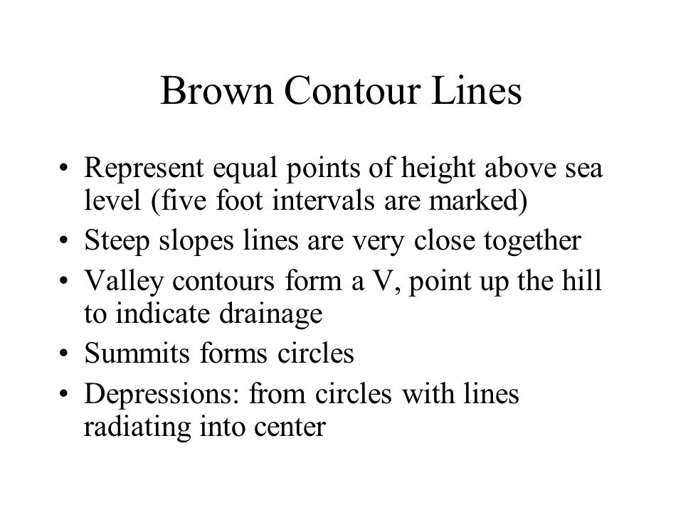 Brown Contour Lines Represent equal points of height above sea level (five foot intervals are marked) Steep slopes lines are very close together Valle