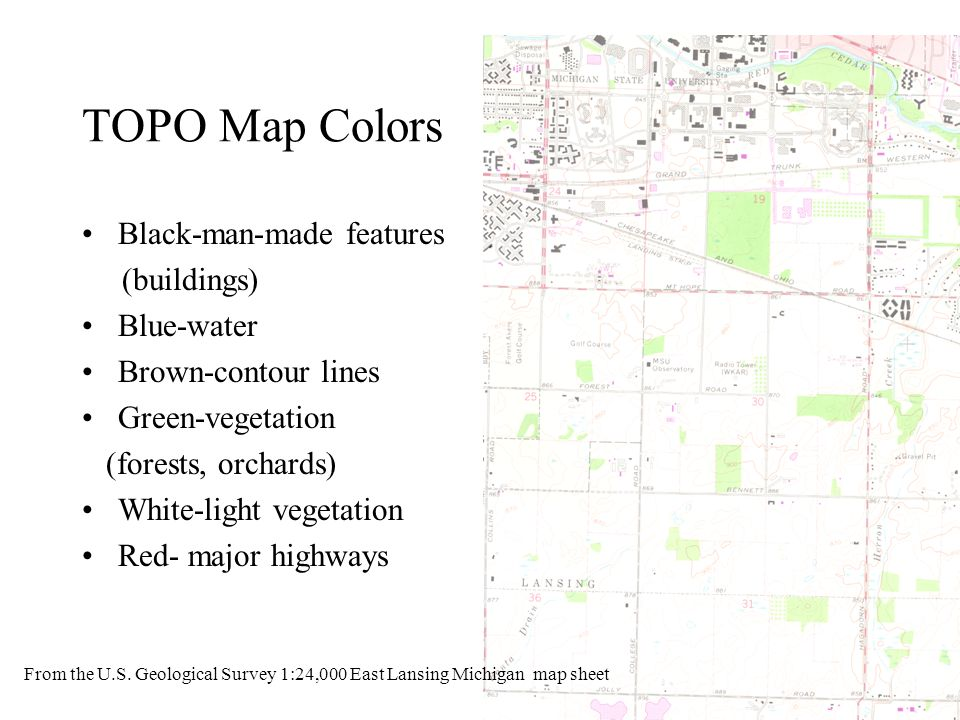 TOPO Map Colors Black-man-made features (buildings) Blue-water Brown-contour lines Green-vegetation (forests, orchards) White-light vegetation Red- ma