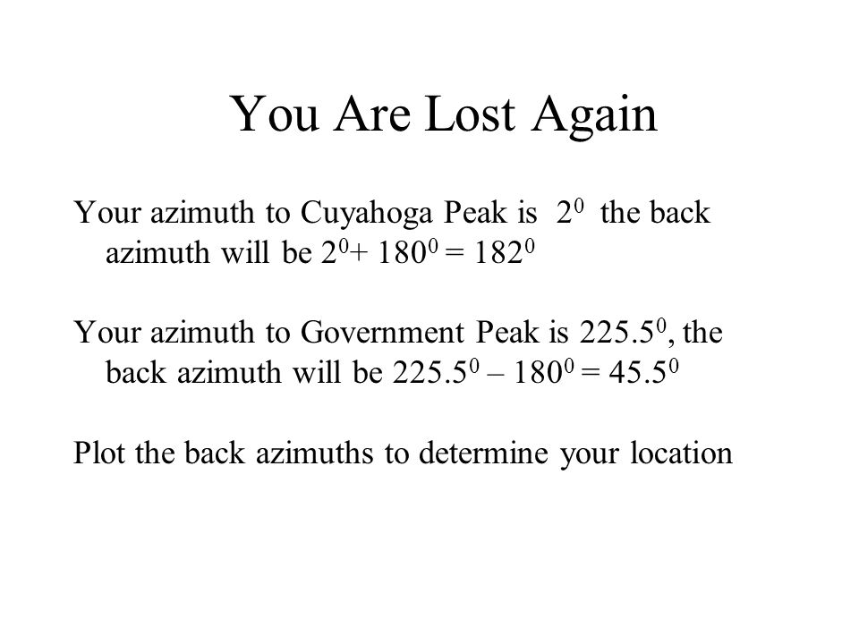 You Are Lost Again Your azimuth to Cuyahoga Peak is 2 0 the back azimuth will be 2 0 + 180 0 = 182 0 Your azimuth to Government Peak is 225.5 0, the b