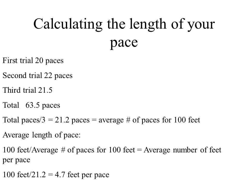 Calculating the length of your pace First trial 20 paces Second trial 22 paces Third trial 21.5 Total 63.5 paces Total paces/3 = 21.2 paces = average