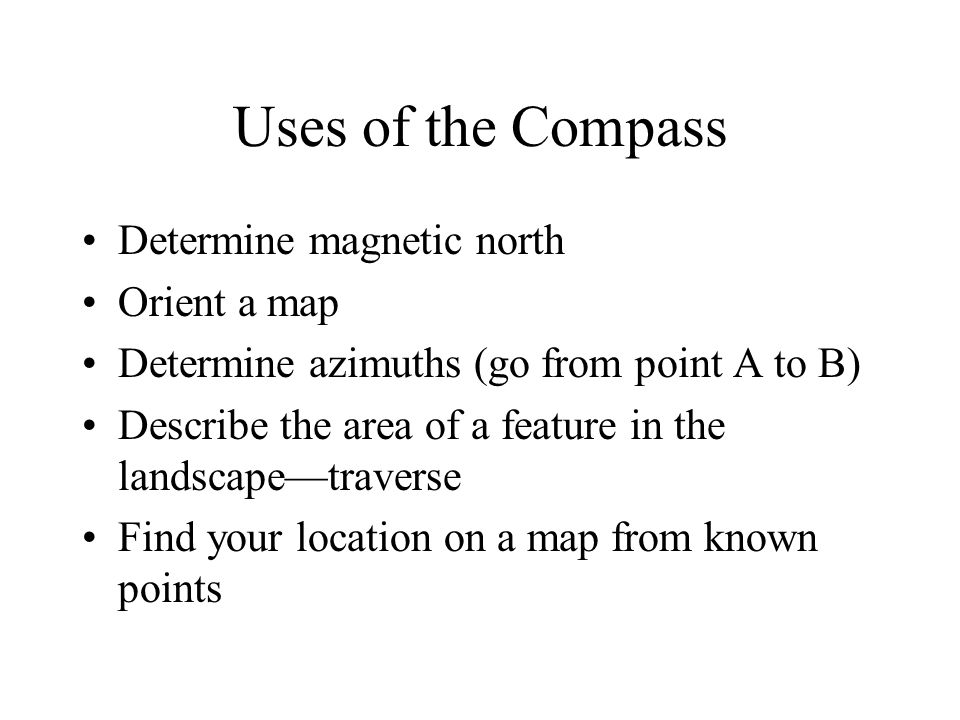 Uses of the Compass Determine magnetic north Orient a map Determine azimuths (go from point A to B) Describe the area of a feature in the landscape—tr