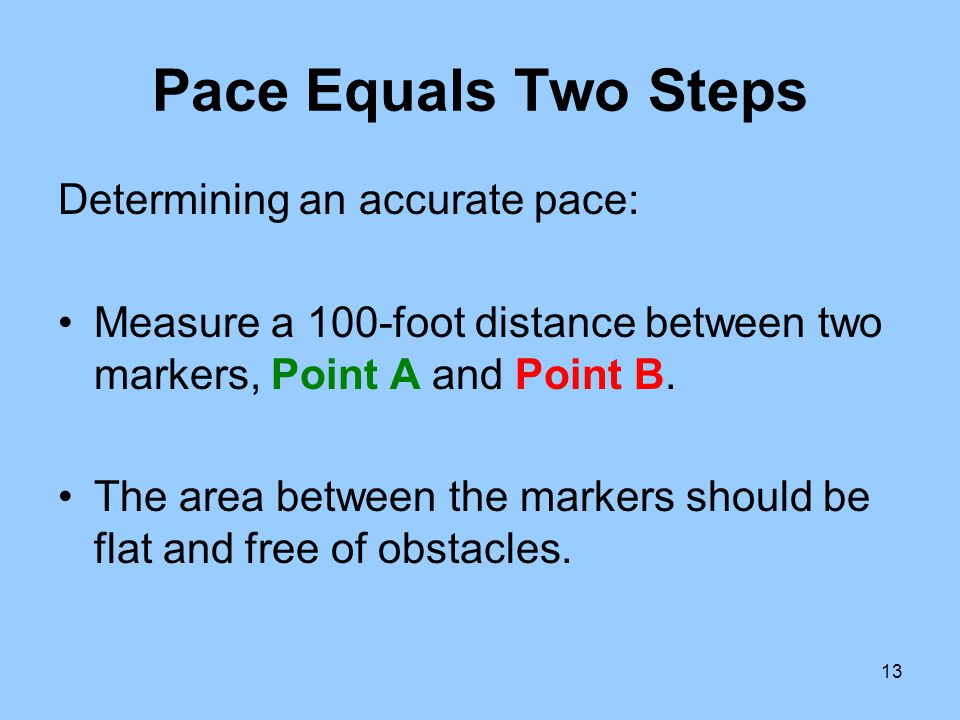13 Pace Equals Two Steps Determining an accurate pace: Measure a 100-foot distance between two markers, Point A and Point B. The area between the mark