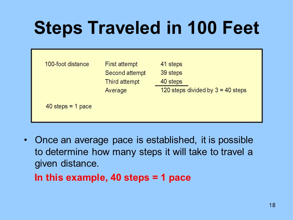 18 Steps Traveled in 100 Feet Once an average pace is established, it is possible to determine how many steps it will take to travel a given distance.