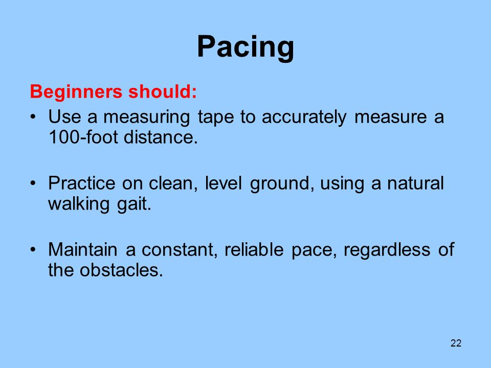 22 Pacing Beginners should: Use a measuring tape to accurately measure a 100-foot distance. Practice on clean, level ground, using a natural walking g