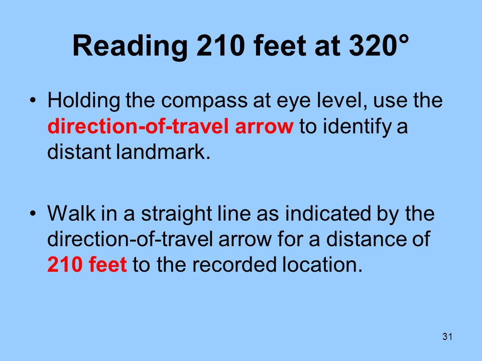 31 Reading 210 feet at 320° Holding the compass at eye level, use the direction-of-travel arrow to identify a distant landmark. Walk in a straight lin