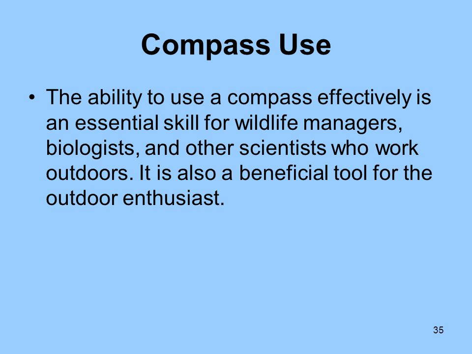 35 Compass Use The ability to use a compass effectively is an essential skill for wildlife managers, biologists, and other scientists who work outdoor