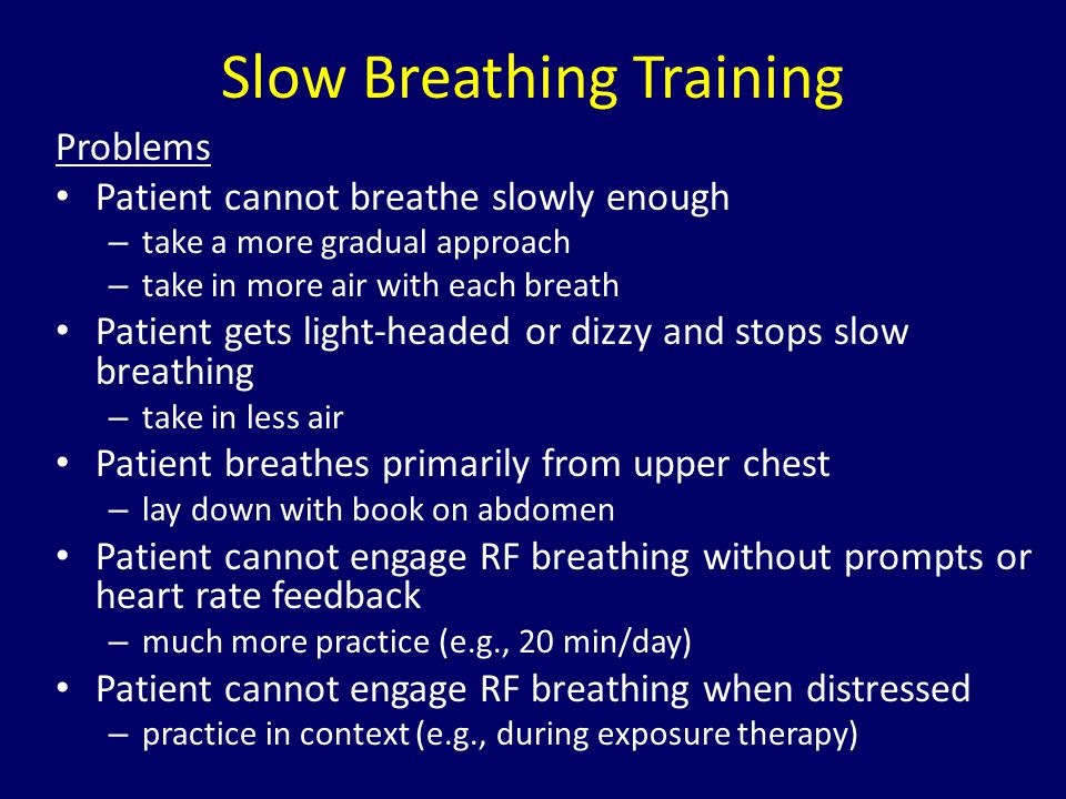 Slow Breathing Training Problems Patient cannot breathe slowly enough – take a more gradual approach – take in more air with each breath Patient gets