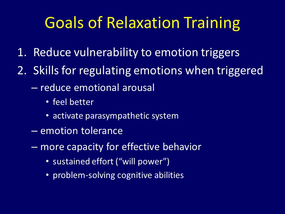 Goals of Relaxation Training 1.Reduce vulnerability to emotion triggers 2.Skills for regulating emotions when triggered – reduce emotional arousal fee