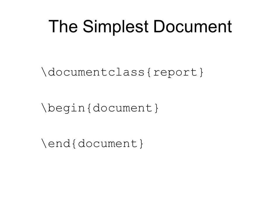The Simplest Document \documentclass{report} \begin{document} \end{document}