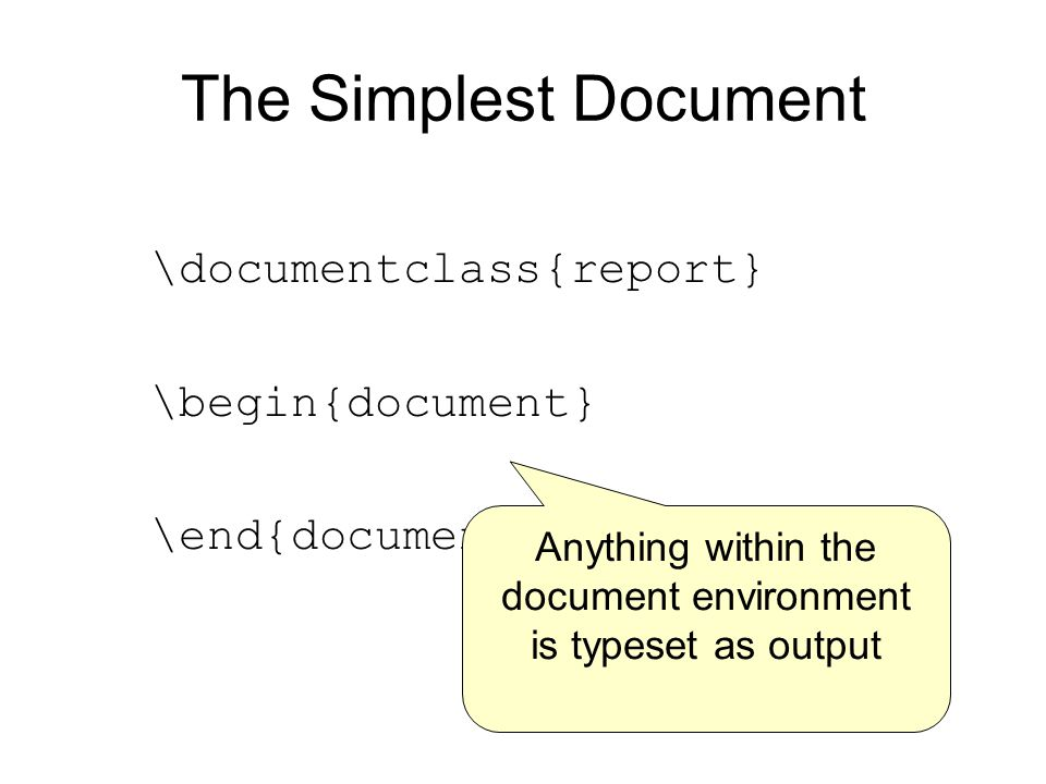 The Simplest Document \documentclass{report} \begin{document} \end{document} Anything within the document environment is typeset as output
