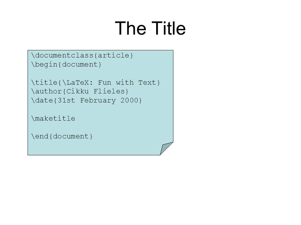 \documentclass{article} \begin{document} \title{\LaTeX: Fun with Text} \author{Cikku Flieles} \date{31st February 2000} \maketitle \end{document} The Title