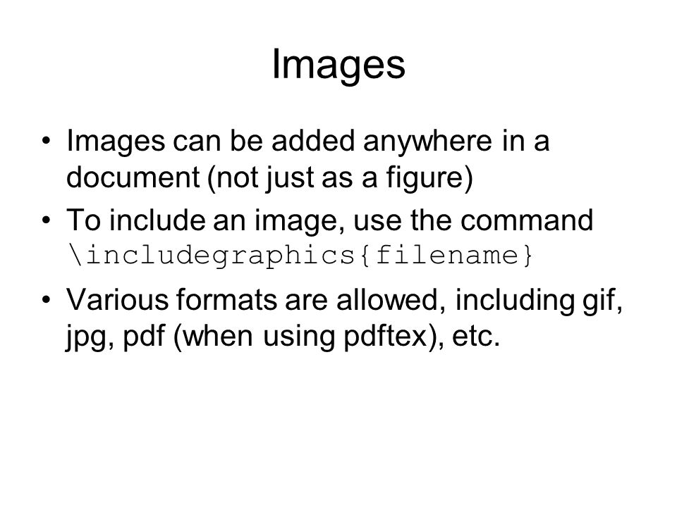Images Images can be added anywhere in a document (not just as a figure) To include an image, use the command \includegraphics{filename} Various formats are allowed, including gif, jpg, pdf (when using pdftex), etc.