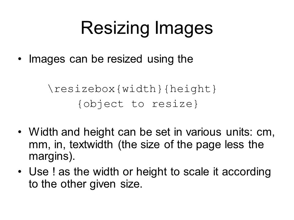 Resizing Images Images can be resized using the \resizebox{width}{height} {object to resize} Width and height can be set in various units: cm, mm, in, textwidth (the size of the page less the margins).
