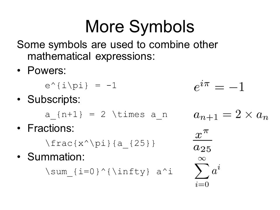 More Symbols Some symbols are used to combine other mathematical expressions: Powers: e^{i\pi} = -1 Subscripts: a_{n+1} = 2 \times a_n Fractions: \frac{x^\pi}{a_{25}} Summation: \sum_{i=0}^{\infty} a^i