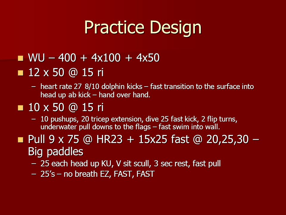 Practice Design WU – 400 + 4x100 + 4x50 WU – 400 + 4x100 + 4x50 12 x 50 @ 15 ri 12 x 50 @ 15 ri –heart rate 27 8/10 dolphin kicks – fast transition to the surface into head up ab kick – hand over hand.