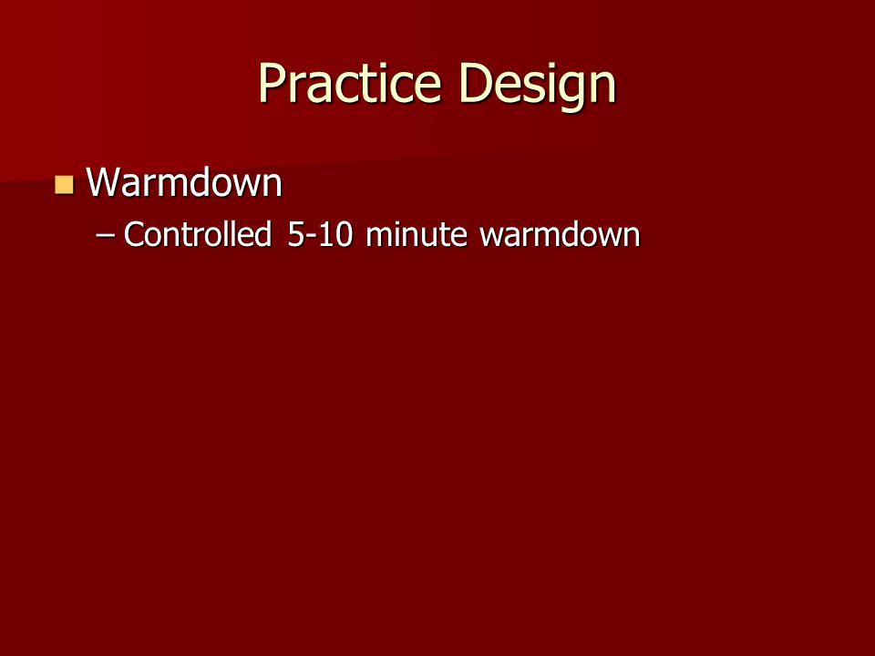 Practice Design Warmdown Warmdown –Controlled 5-10 minute warmdown