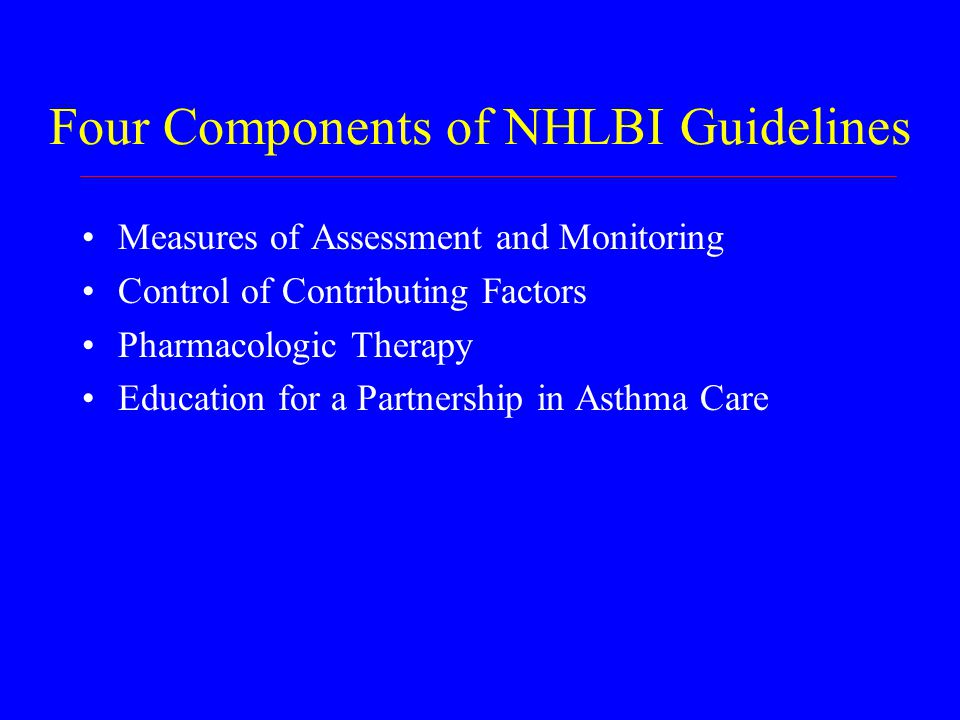 Four Components of NHLBI Guidelines Measures of Assessment and Monitoring Control of Contributing Factors Pharmacologic Therapy Education for a Partnership in Asthma Care