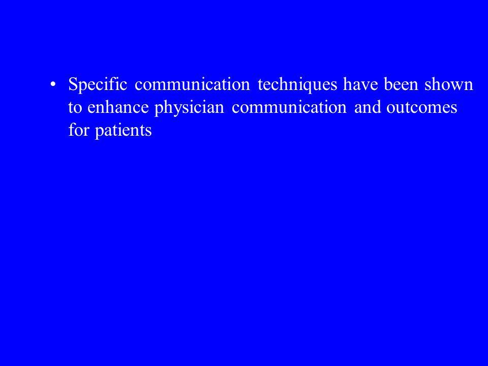 Specific communication techniques have been shown to enhance physician communication and outcomes for patients