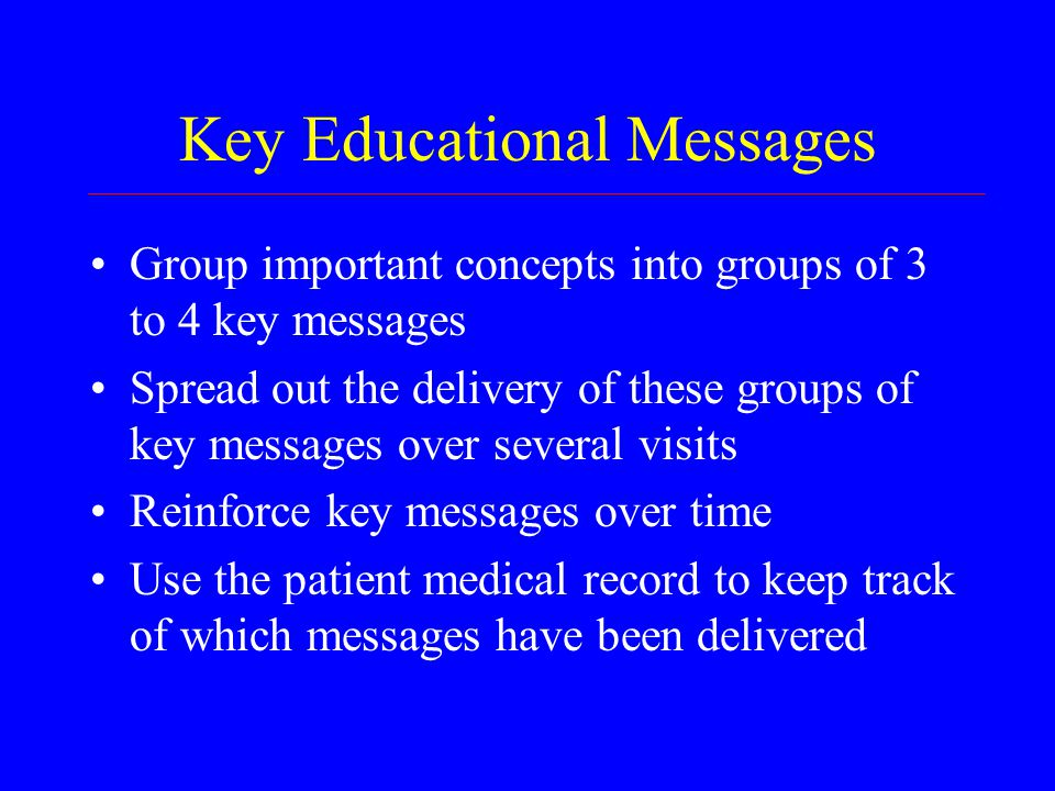 Key Educational Messages Group important concepts into groups of 3 to 4 key messages Spread out the delivery of these groups of key messages over several visits Reinforce key messages over time Use the patient medical record to keep track of which messages have been delivered