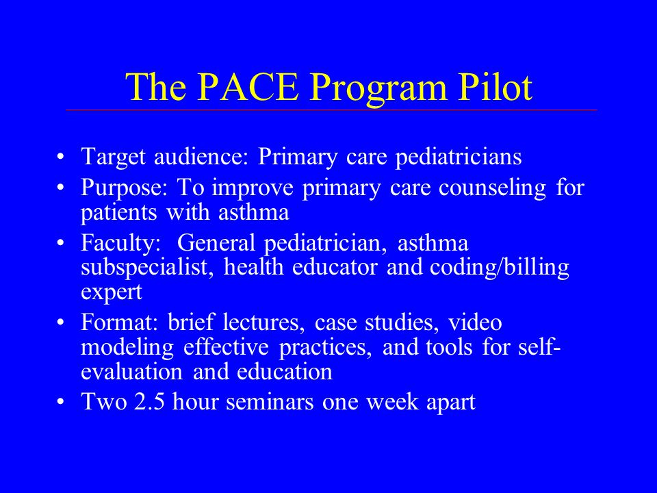 The PACE Program Pilot Target audience: Primary care pediatricians Purpose: To improve primary care counseling for patients with asthma Faculty: General pediatrician, asthma subspecialist, health educator and coding/billing expert Format: brief lectures, case studies, video modeling effective practices, and tools for self- evaluation and education Two 2.5 hour seminars one week apart
