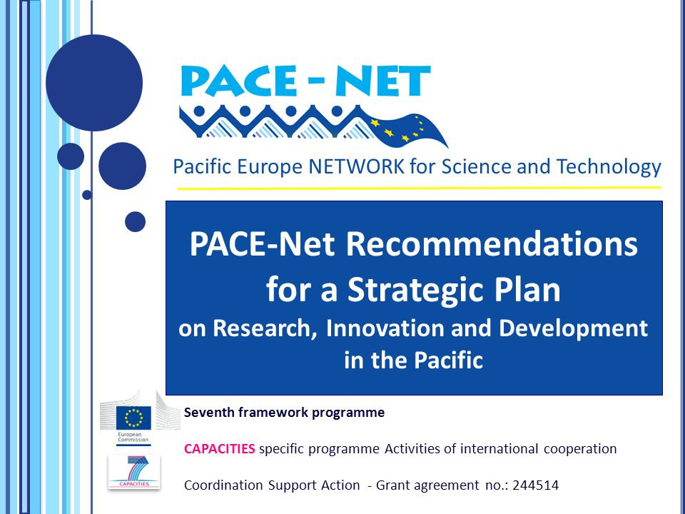 Seventh framework programme CAPACITIES specific programme Activities of international cooperation Coordination Support Action - Grant agreement no.: Pacific Europe NETWORK for Science and Technology PACE-Net Recommendations for a Strategic Plan on Research, Innovation and Development in the Pacific