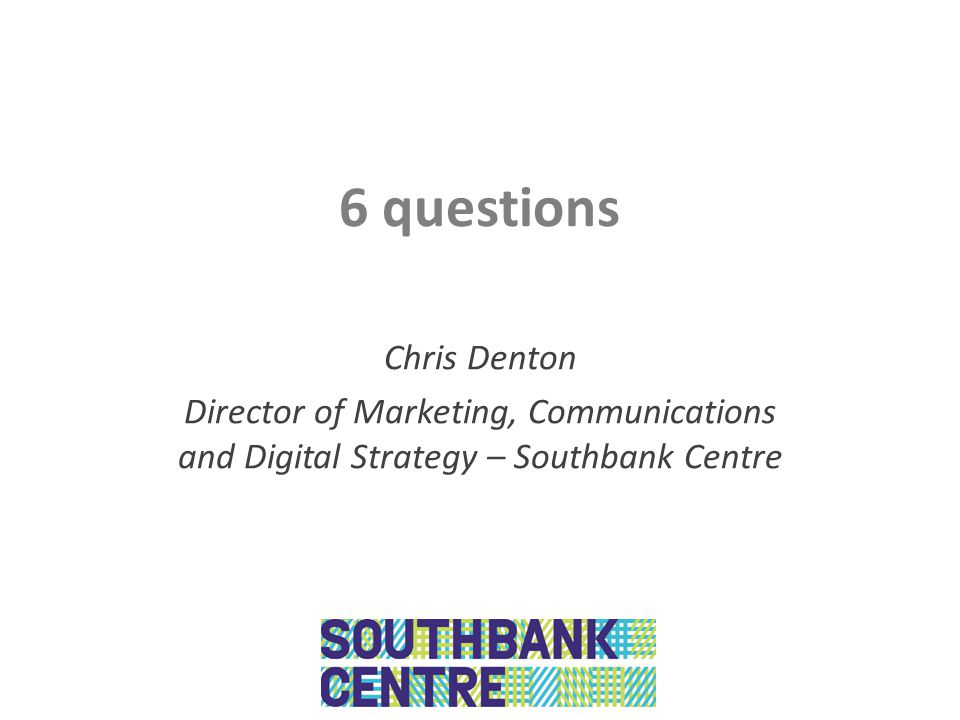 6 questions Chris Denton Director of Marketing, Communications and Digital Strategy – Southbank Centre