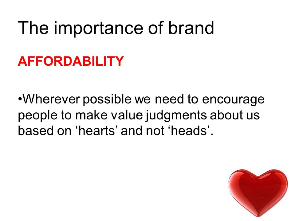 The importance of brand AFFORDABILITY Wherever possible we need to encourage people to make value judgments about us based on 'hearts' and not 'heads'.